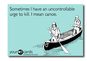 someecards.com - Sometimes I have an uncontrollable urge to kill. I mean canoe.